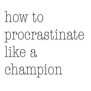 how to procrastinate like a champion